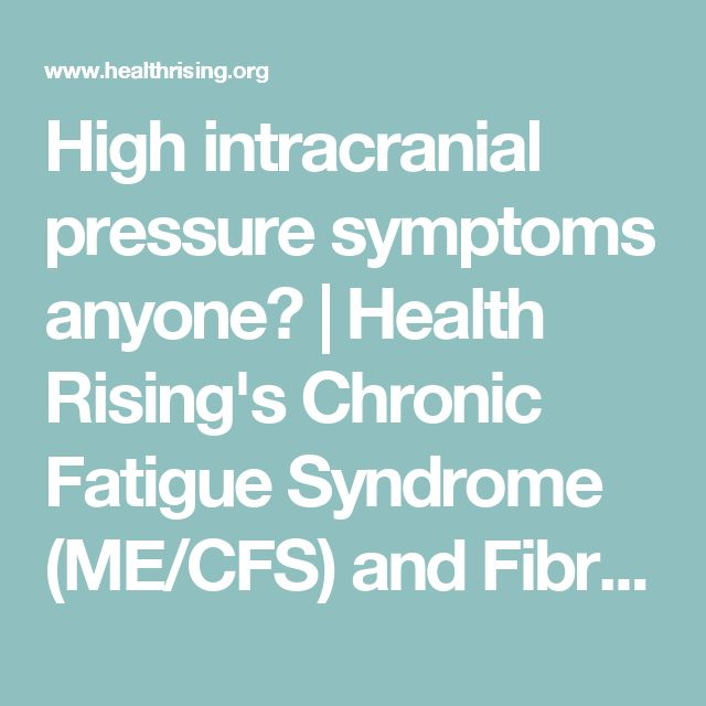 High intracranial pressure symptoms anyone?   Health Rising's Chronic Fatigue Syndrome (ME/CFS) and Fibromyalgia Forums