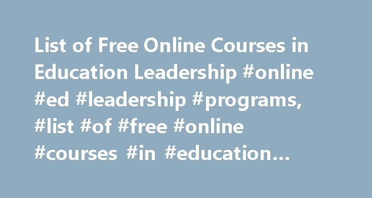 List of Free Online Courses in Education Leadership #online #ed #leadership #programs, #list #of #free #online #courses #in #education #leadership http://gambia.remmont.com/list-of-free-online-courses-in-education-leadership-online-ed-leadership-programs-list-of-free-online-courses-in-education-leadership/  # List of Free Online Courses in Education Leadership See our list of the top free online education leadership courses. Learn about what courses are available and what topics they cover…