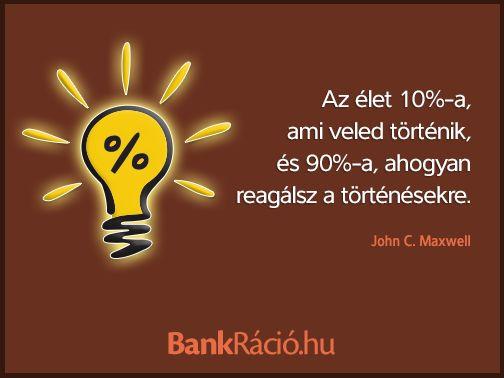 Az élet 10%-a, ami veled történik, és 90%-a, ahogyan reagálsz a történésekre. - John C. Maxwell, www.bankracio.hu idézet