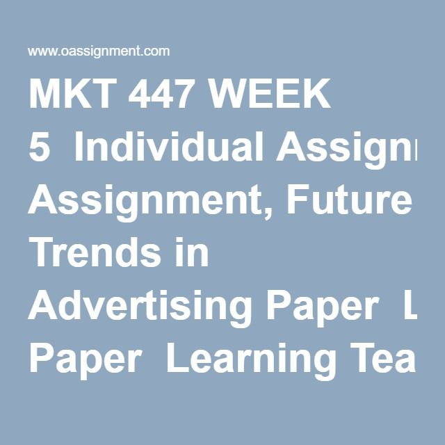 MKT 447 WEEK 5  Individual Assignment, Future Trends in Advertising Paper  Learning Team Assignment, Final Advertising Campaign Presentation