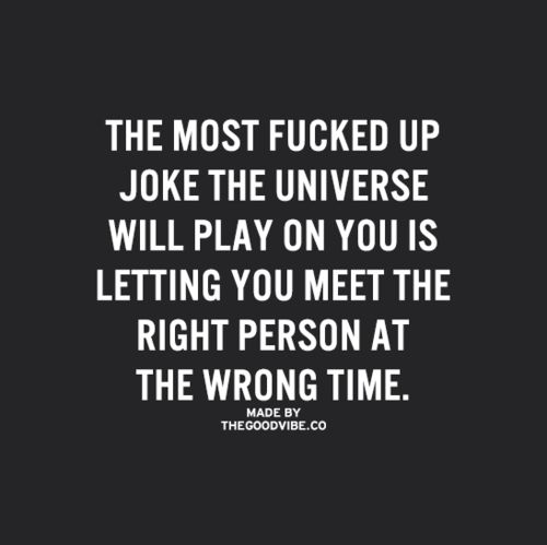 The most fucked up joke the universe will play on you is letting you meet the right person at the wrong time....... The most true saying around