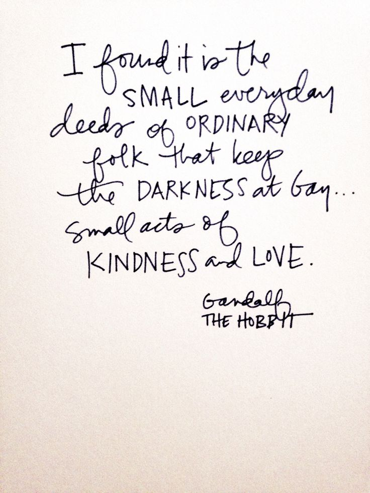 I found it is the small everyday deeds of ordinary folk that keep the darkness at bay... Small acts of kindness and love. -Gandalf, The Hobbit