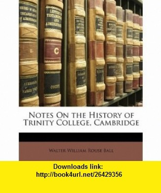Notes On the History of Trinity College, Cambridge (9781147203097) Walter William Rouse Ball , ISBN-10: 1147203091  , ISBN-13: 978-1147203097 ,  , tutorials , pdf , ebook , torrent , downloads , rapidshare , filesonic , hotfile , megaupload , fileserve