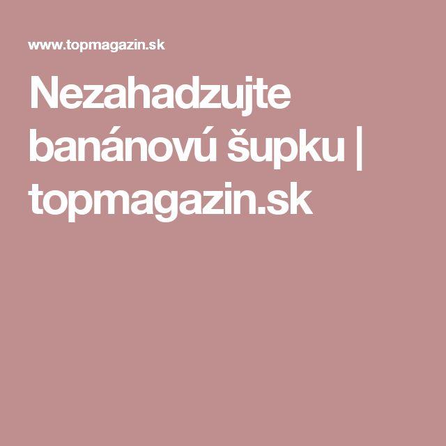 Nezahadzujte banánovú šupku | topmagazin.sk