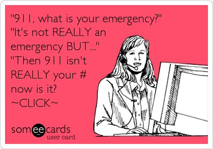 '911, what is your emergency?' 'It's not REALLY an emergency BUT...' 'Then 911 isn't REALLY your # now is it? ~CLICK~.