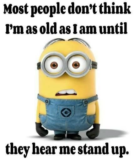 Most people don't think I'm as old as I am until they hear me stand up. - minion