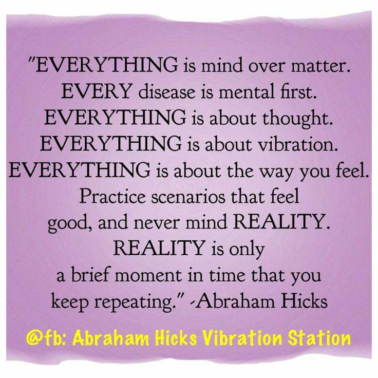 """Everything is mind over matter. Every disease is mental first. Everything is about thought. Everything is about vibration. Everything is about.. #Abraham-Hicks"