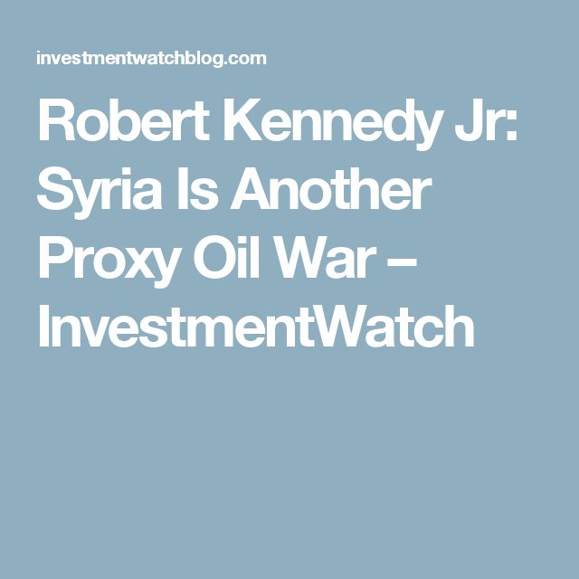 Robert Kennedy Jr: Syria Is Another Proxy Oil War – InvestmentWatch