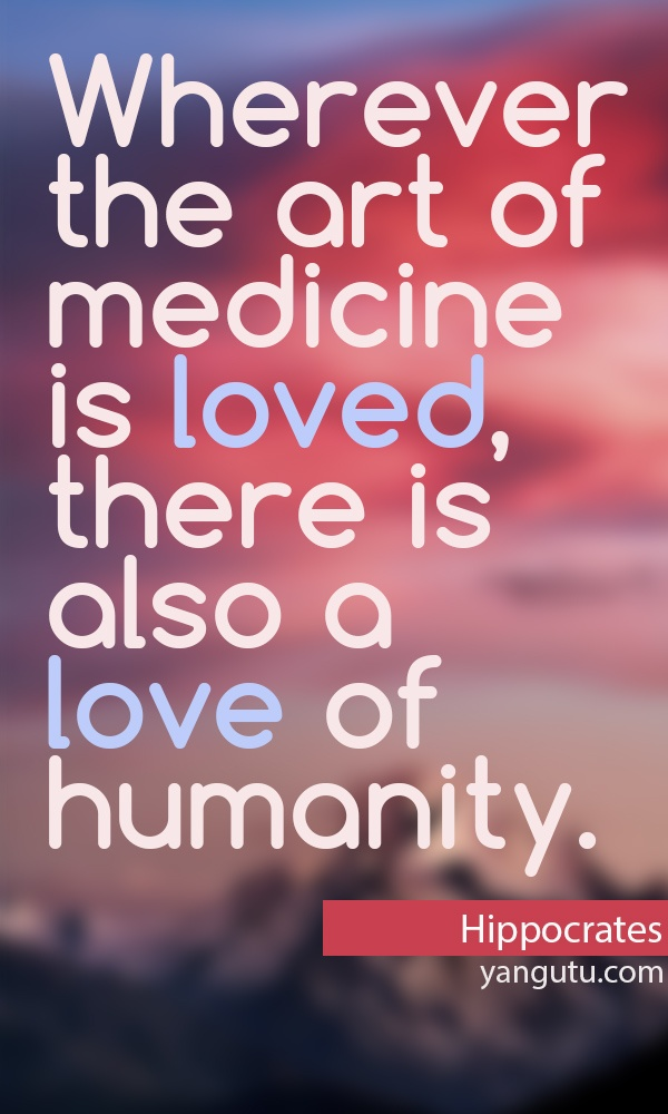 Wherever the art of medecine is loved, there is also a love of humanity, `~ Hippocrates <3 Love Sayings #quotes, #love, #sayings, https://apps.facebook.com/yangutu
