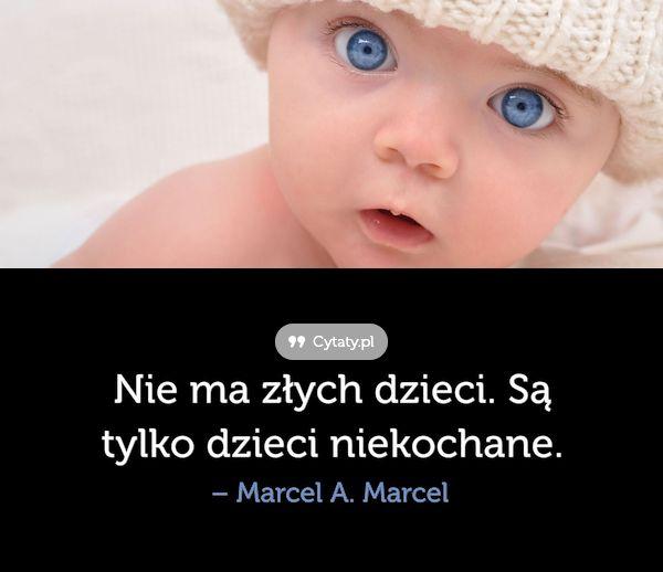 Nie ma złych dzieci. Są tylko dzieci niekochane. - Cytaty.pl