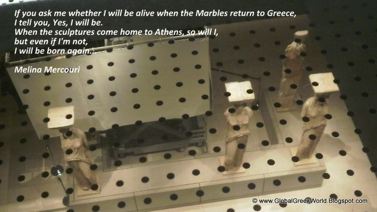 Remembering Melina...  If you ask me whether I will be alive when the Marbles return to Greece,  I tell you, yes, I will be. When the Sculptures come home to Athens, so will I, But even if I'm not,  I will be born again.    Melina Mercouri  http://globalgreekworld.blogspot.gr/2014/03/remembering-melina-fighter-woman-who.html