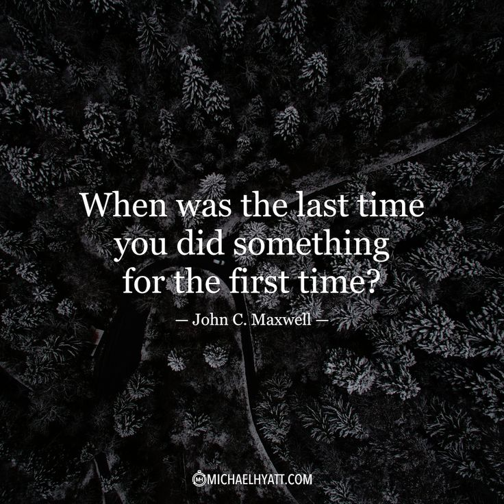 """When was the last time you did something for the first time?"" -John C. Maxwell https://michaelhyatt.com/shareable-images"