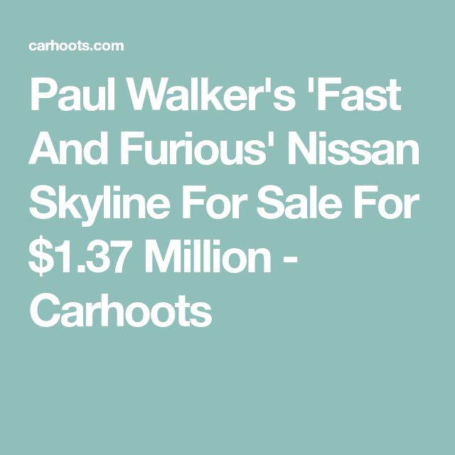 Paul Walker's 'Fast And Furious' Nissan Skyline For Sale For $1.37 Million - Carhoots