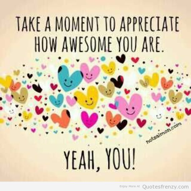 Take A Moment To Appreciate How Awesome You Are. Yeah, You! YOU Are Awesome!