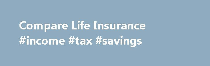 Compare Life Insurance #income #tax #savings http://income.remmont.com/compare-life-insurance-income-tax-savings/  #about life insurance # Compare life insurance Almost everyone can benefit from having the protection that Life Insurance provides. Life isn t without challenges, and in general we tend to face them head-on as they come, but one thing's for sure no one is able to predict what is around the corner. If you were […]