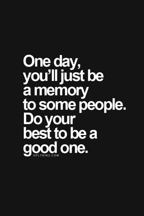 One day, you'll just be a memory to some people. Do your best to be a good one!