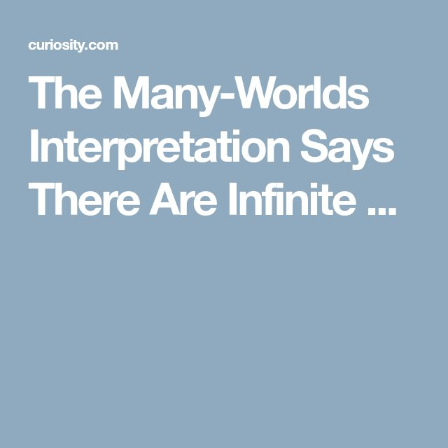 The Many-Worlds Interpretation Says There Are Infinite ...