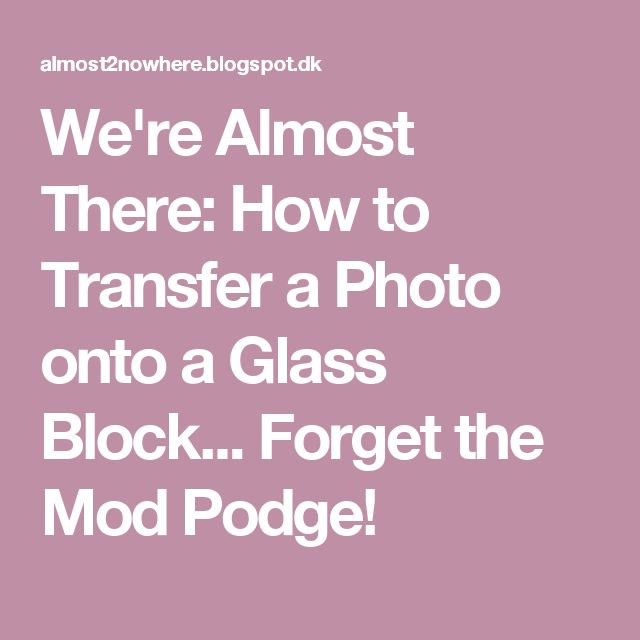 We're Almost There: How to Transfer a Photo onto a Glass Block... Forget the Mod Podge!
