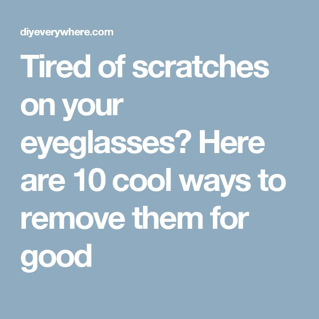 Tired of scratches on your eyeglasses? Here are 10 cool ways to remove them for good