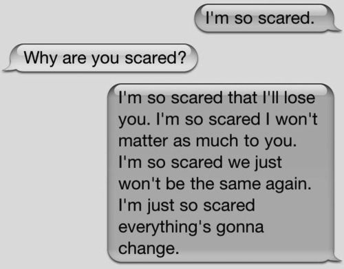 i am so so scared. i dont wanna lose you and i dont want us to change...