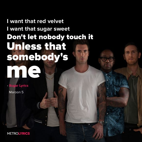 I gotta be your man, there ain't no other way, cause girl you're hotter than a Southern California day... Sugar - Maroon 5