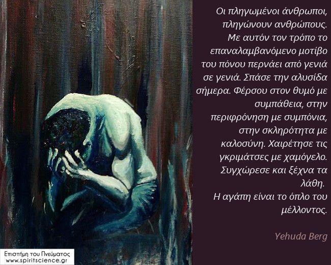 Οι πληγωμένοι άνθρωποι, πληγώνουν ανθρώπους. Με αυτόν τον τρόπο το επαναλαμβανόμενο μοτίβο του πόνου περνάει από γενιά σε γενιά. Σπάσε την αλυσίδα σήμερα. Φέρσου στον θυμό με συμπάθεια, στην περιφρόνηση με συμπόνια, στην σκληρότητα με καλοσύνη. Χαιρέτησε τις γκριμάτσες με χαμόγελο. Συγχώρεσε και ξέχνα τα λάθη.  Η αγάπη είναι το όπλο του μέλλοντος. Yehuda Berg Επιστήμη του Πνεύματος
