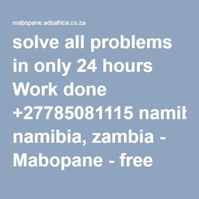 solve all problems in only 24 hours Work done +27785081115 namibia, zambia - Mabopane - free classifieds in South Africa