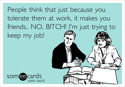 People think that just because you tolerate them at work, it makes you friends. NO BITCH! I'm just trying to keep my job.
