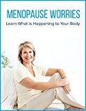 MENOPAUSE  WORRIES: Learn What is Happening to Your Body.