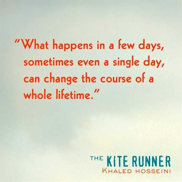 This is a powerful quote from the kite runner. This accurately portrays the whole story in just a few words. What happens in a few days sometimes even a single day, can change the course of a whole lifetime. What happened to Hassan that day at the kite festival changed his whole life along with Amir's