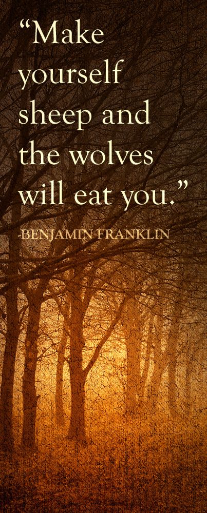 Make yourselves sheep and the wolves will eat you.