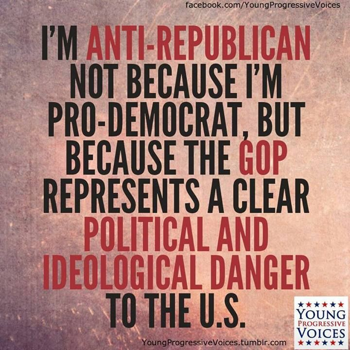 I'm anti-republican not because I'm pro-democrat, but because the GOP represents a clear political and ideological danger to the U.S.