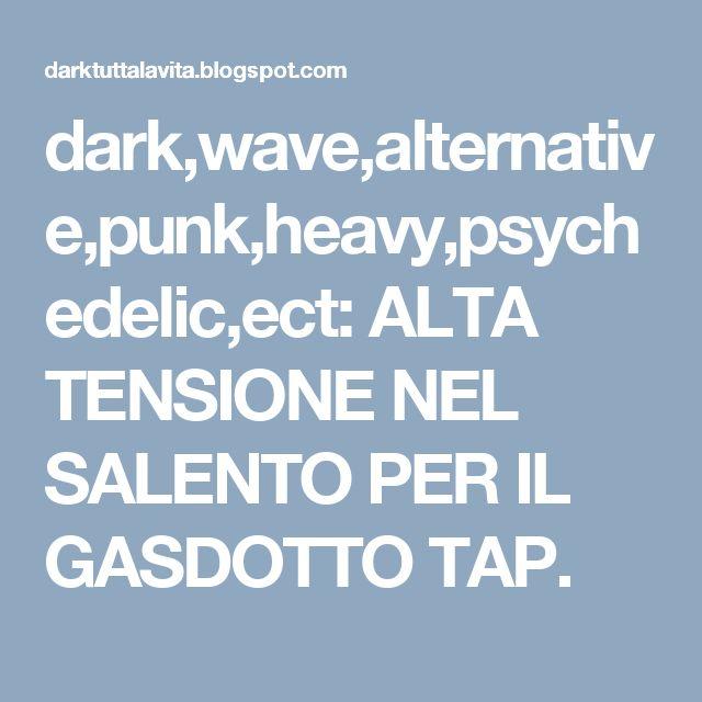 dark,wave,alternative,punk,heavy,psychedelic,ect: ALTA TENSIONE NEL SALENTO PER IL GASDOTTO TAP.