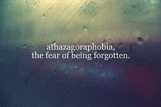 athazagoraphobia (n.) the fear of being forgotten.