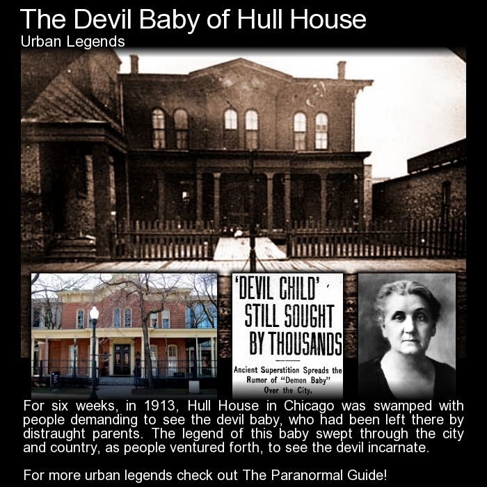 The Devil Baby of Hull House. A kind of creepy story that started up in 1913 and soon took the city of Chicago by storm. Did Hull House at one time house a baby of the devil himself? http://www.theparanormalguide.com/blog/the-devil-baby-of-hull-house