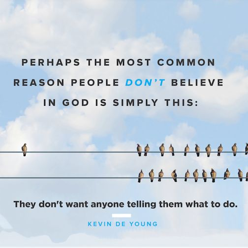 """Perhaps the most common reason people don't believe in God is simply this: They don't want anyone telling them what to do."" (Kevin DeYoung)"