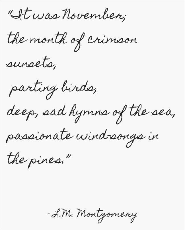 """It was November; the month of crimson sunsets, parting birds, deep, sad hymns of the sea, passionate wind-songs in the pines."" L. M. Montgomery:"