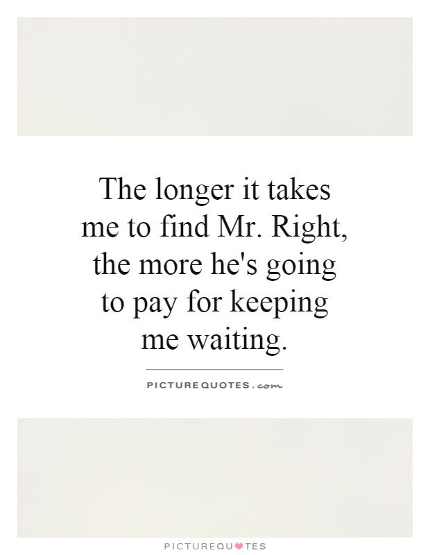 The longer it takes me to find Mr. Right, the more he's going to pay for keeping me waiting. Picture Quotes.