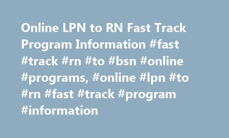Online LPN to RN Fast Track Program Information #fast #track #rn #to #bsn #online #programs, #online #lpn #to #rn #fast #track #program #information http://san-diego.remmont.com/online-lpn-to-rn-fast-track-program-information-fast-track-rn-to-bsn-online-programs-online-lpn-to-rn-fast-track-program-information/  # Online LPN to RN Fast Track Program Information Essential Information LPN to RN programs are typically not available in a fully online format. They typically follow a hybrid format…