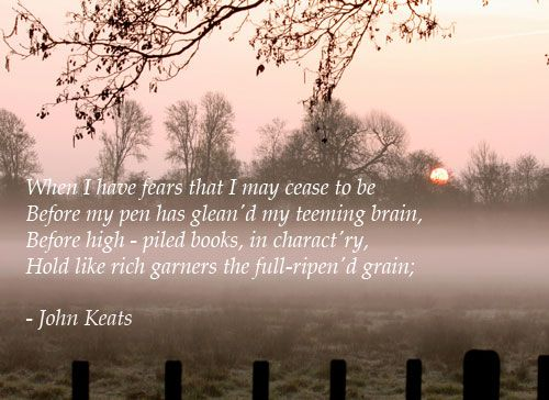 When I have fears that I may cease to be    Before my pen has glean'd my teeming brain,  Before high-piled books, in charactery,  Hold like rich garners the full ripen'd grain ~ John Keats