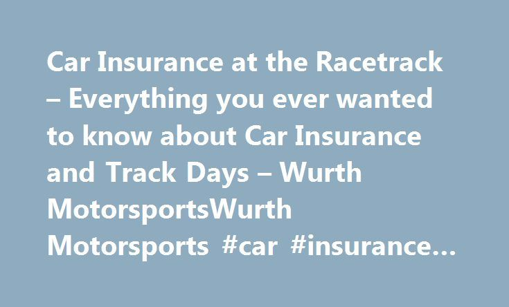 Car Insurance at the Racetrack – Everything you ever wanted to know about Car Insurance and Track Days – Wurth MotorsportsWurth Motorsports #car #insurance #nd http://oregon.nef2.com/car-insurance-at-the-racetrack-everything-you-ever-wanted-to-know-about-car-insurance-and-track-days-wurth-motorsportswurth-motorsports-car-insurance-nd/  Posted on December 7, 2012 by wurthmotorsports There is a common mis-perception that your normal car insurance does not cover you in the event of an accident…