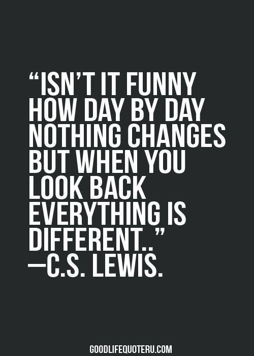 "Best Ever 25 Quotes to Live By #Quotes #To live by ""Isn't it funny how day by day nothing changes but when you look back everything is different."" CS Lewis"