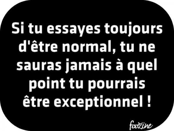 Si tu essayes toujours d'être normal.....
