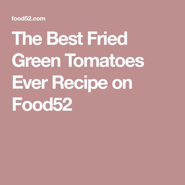 The Best Fried Green Tomatoes Ever Recipe on Food52