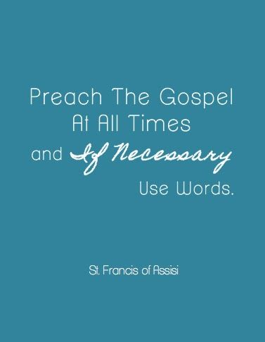 """I don't generally post religious quotes...but this one is rather perfect.  If you live as a Christian it is monotonous to remind people that you are one.  This is a place in life where using your words is not the preferred method.  """"Preach the gospel at all times and if necessary use words."""" st. francis of assisi"""