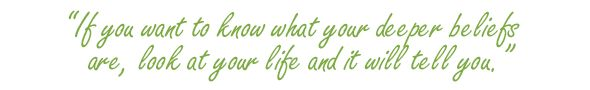 """If you want to know what your deeper beliefs are, look at your life and it will tell you.""  Carol Tuttle"