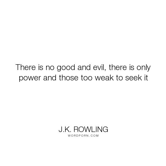 """J.K. Rowling - """"There is no good and evil, there is only power and those too weak to seek"""". life, inspirational, good-and-evil"""