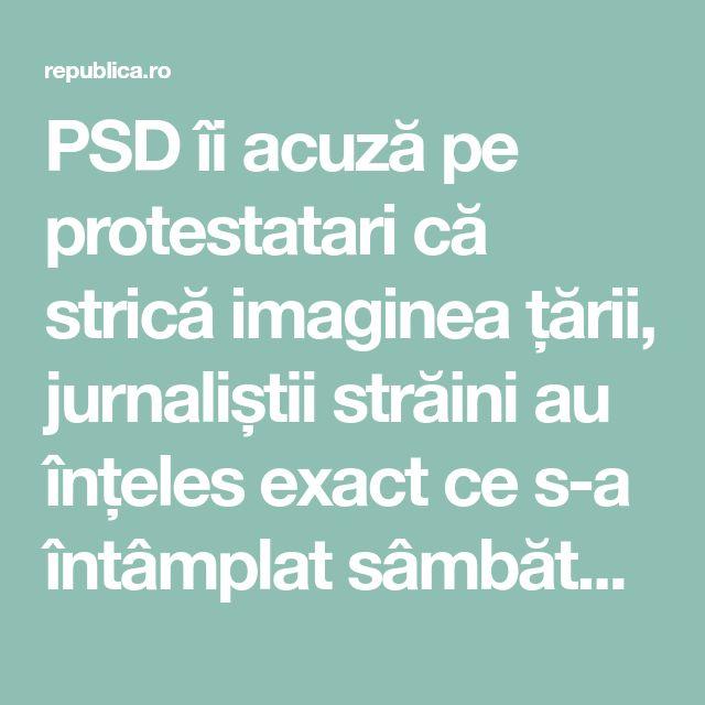 PSD îi acuză pe protestatari că strică imaginea țării, jurnaliștii străini au înțeles exact ce s-a întâmplat sâmbătă seara la București și în marile orașe