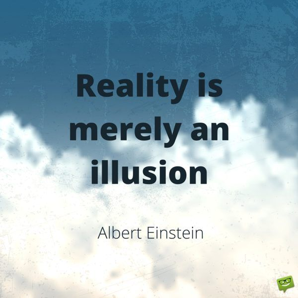 Reality is merely an illusion. Albert Einstein.