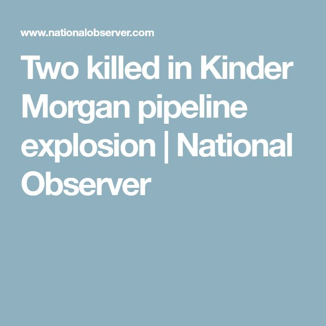 Two killed in Kinder Morgan pipeline explosion | National Observer